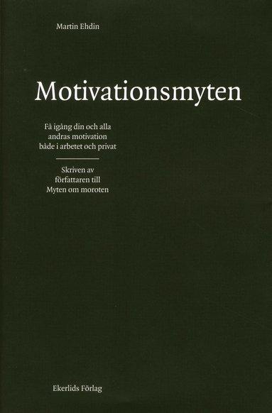 bokomslag Motivationsmyten : få igång din och alla andras motivation både i arbetet och privat