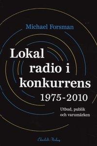 bokomslag Lokal radio i konkurrens 1975-2010 : Utbud, publik och varumärken