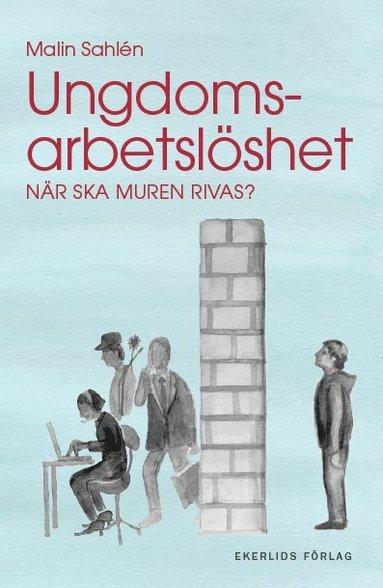bokomslag Ungdomsarbetslöshet : när ska muren rivas?