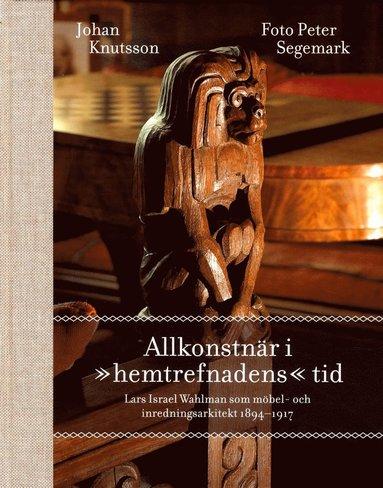 """bokomslag Allkonstnär i """"hemtrefnadens"""" tid : Lars Israel Wahlman som möbel- och inredningsarkitekt 1894-1917"""