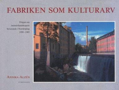 bokomslag Fabriken som kulturarv : frågan om industrilandskapets bevarande i Norrköpi