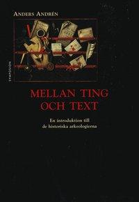 bokomslag Mellan ting och text : en introduktion till de historiska arkeologierna