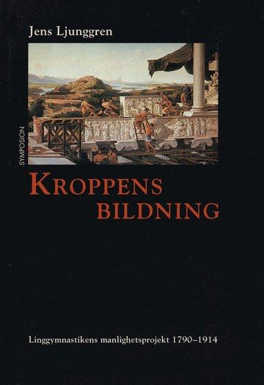 bokomslag Kroppens bildning : linggymnastikens manlighetsprojekt 1790-1914