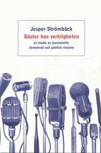 bokomslag Gäster hos verkligheten : en studie av journalistik, demokrati och politisk