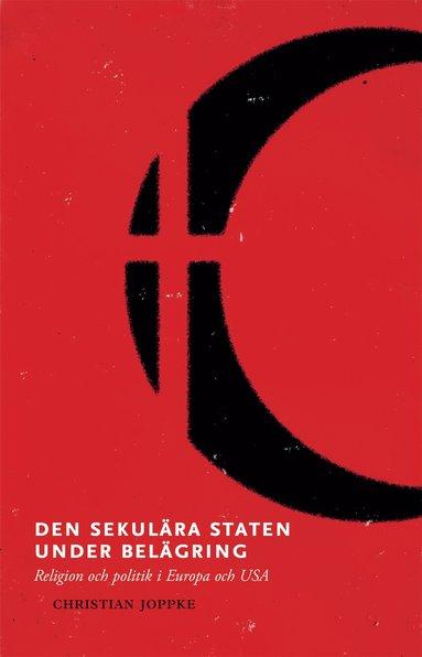 bokomslag Den sekulära staten under belägring : religion och politik i Europa och USA