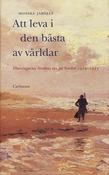 bokomslag Att leva i den bästa av världar : Föreningarna Nordens syn på Norden 1919-1933