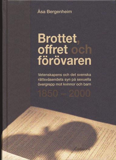 bokomslag Brottet, offret och förövaren : vetenskapens och det svenska rättsväsendets syn på sexuella övergrepp mot kvinnor och barn 1850-2000