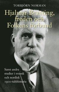 bokomslag Hjalmar Branting, freden och Folkens förbund samt andra studier i svensk och nordisk 1900-talshistoria