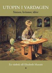 bokomslag Utopin i vardagen : en vänbok till Elisabeth Mansén