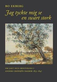 bokomslag Jag tyckte mig se en swart stork : om jakt och ornitologi i Anders Cronsjös dagbok 1833-1847