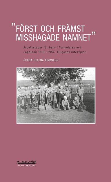 bokomslag Först och främst misshagade namnet : arbetsstugor för barn i Tornedalen och Lappland 1930-1954 : tjugosex intervjuer