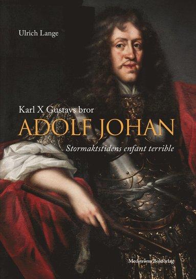 bokomslag Karl X Gustavs bror Adolf Johan; Stormaktstidens enfant terrible