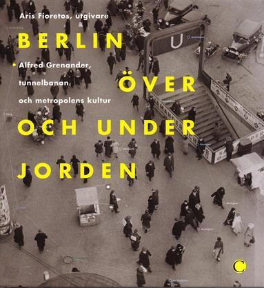bokomslag Berlin över och under jorden : Alfred Grenanader, tunnelbanan och metropolens kultur