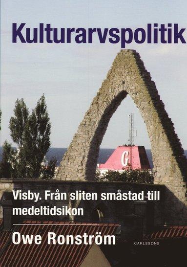 bokomslag Kulturarvspolitik : Visby : från sliten småstad till medeltidsikon