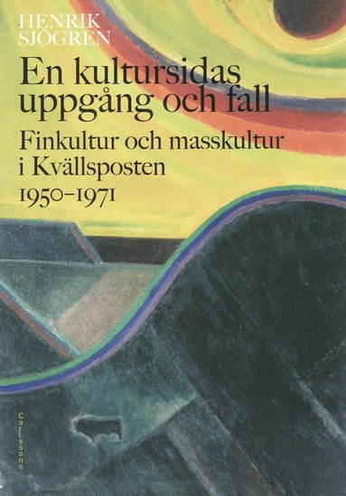 bokomslag En kultursidas uppgång och fall : finkultur och masskultur i Kvällsposten 1950-1971