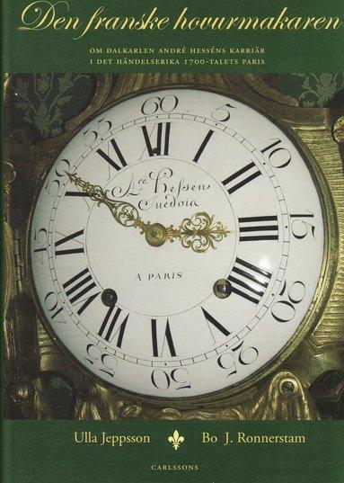 bokomslag Den franske hovurmakaren : om dalkarlen André Hesséns karriär i det händelserika 1700-talets Paris