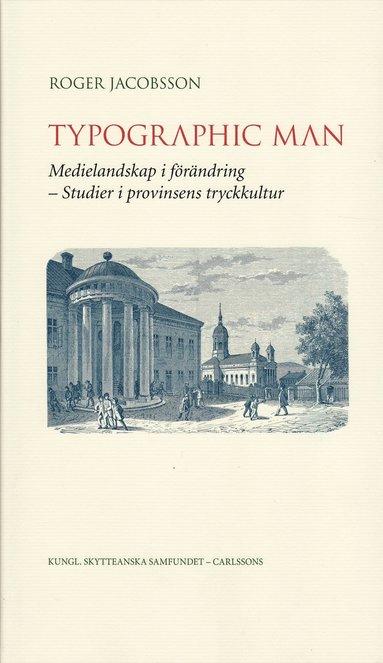 bokomslag Typographic man : medielandskap i förändring - studier i provinsens tryckkultur