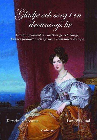 bokomslag Glädje och sorg i en drottnings liv : drottning Josephine av Sverige och Norge, hennes föräldrar och syskon i 1800-talet Europa