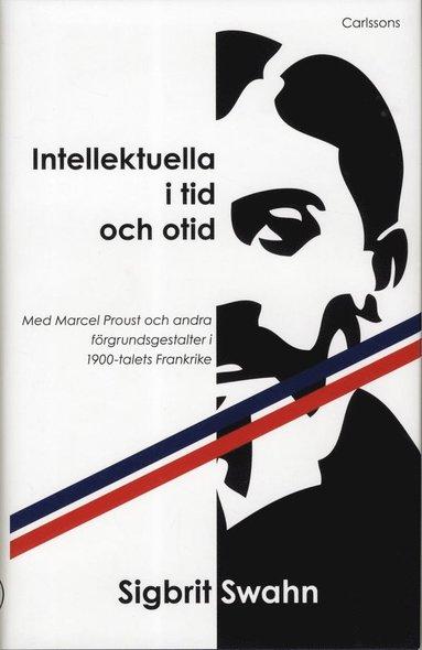 bokomslag Intellektuella i tid och otid : med Marcel Proust och andra förgrundsgestalter i 1900-talets Frankrike