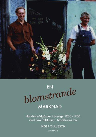bokomslag En blomstrande marknad : handelsträdgårdar i Sverige 1900-1950 med fyra fallstudier i Stockholms län