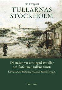 bokomslag Tullarnas Stockholm : då staden var omringad av tullar och författare i tullens tjänst - Carl Michael Bellman, Hjalmar Söderberg med flera