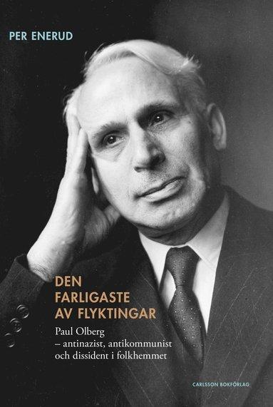 bokomslag Den farligaste av flyktingar : Paul Olberg - antinazist, antikommunist och dissident i folkhemmet