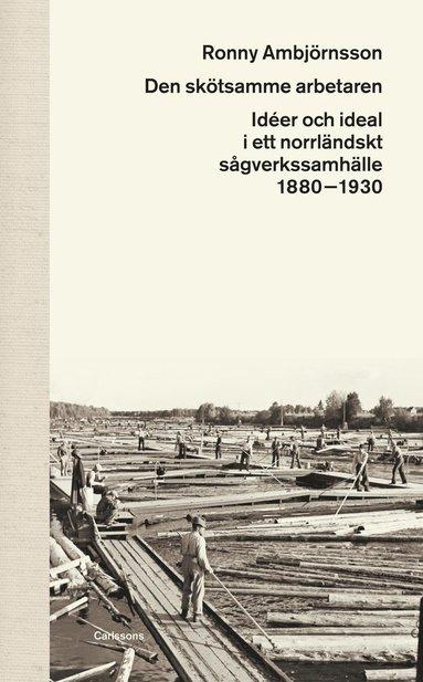 bokomslag Den skötsamme arbetaren : idéer och ideal i ett norrländskt sågverkssamhälle 1880 - 1930