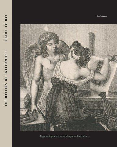 bokomslag Litografin: En snilleblixt : uppfinningen och utvecklingen av litografin samt dess väg till Sverige och de första åren fram till 1830