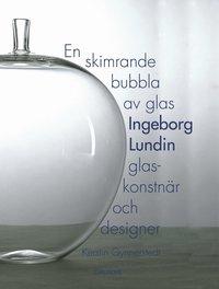 bokomslag En skimrande bubbla av glas : Ingeborg Lundin, glaskonstnär och designer