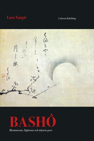 bokomslag Bashô : blommornas, fåglarnas och månens poet