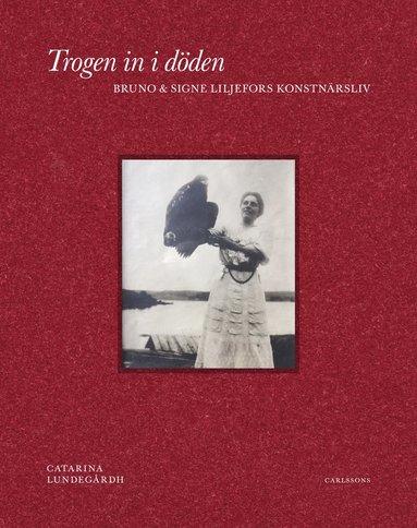 bokomslag Trogen in i döden : Bruno och Signe Liljefors konstnärsliv