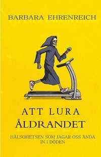bokomslag Att lura åldrandet : hälsohetsen som jagar oss ända in i döden