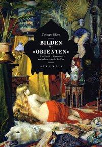 """bokomslag Bilden av """"orienten"""" : exotism i 1800-talets svenska visuella kultur"""