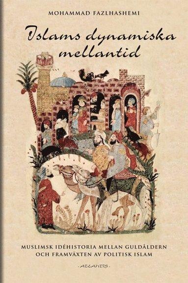 bokomslag Islams dynamiska mellantid : muslims idéhistoria mellan guldålder och framväxten av politisk islam