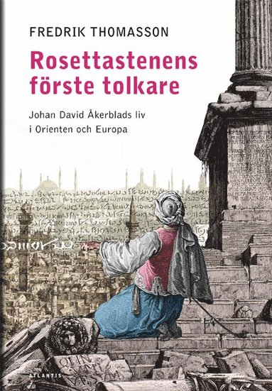 bokomslag Rosettastenens förste tolkare : Johan David Åkerblads liv i Orienten och Europa