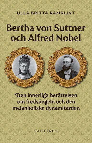 bokomslag Bertha von Suttner och Alfred Nobel : den innerliga berättelsen om fredsängeln och den melankoliske dynamitarden