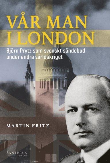 bokomslag Vår man i London : Björn Prytz som svenskt sändebud under andra världskriget