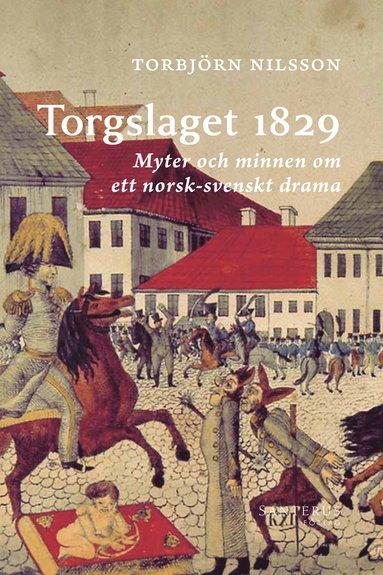 bokomslag Torgslaget 1829 : Myter och minnen om ett norsk-svenskt drama