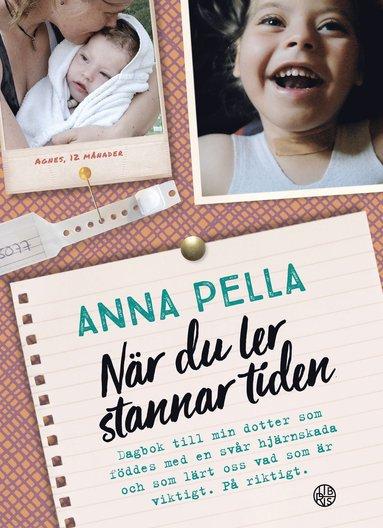 bokomslag När du ler stannar tiden : dagbok till min dotter som föddes med en svår hjärnskada och som lärt oss vad som är viktigt. På riktigt. Anna Pella.
