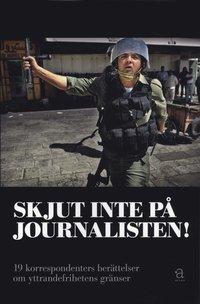 bokomslag Skjut inte på journalisten! : 19 korrespondenters berättelser om yttrandefrihetens gränser