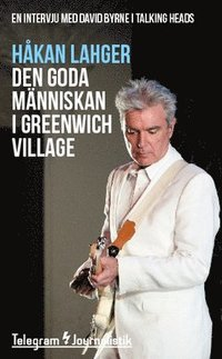 bokomslag Den goda människan i Greenwich Village : En intervju med David Byrne i Talking Heads