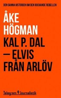 bokomslag Kal P. Dal : Elvis från Arlöv - den sanna historien om den rockande rebellen