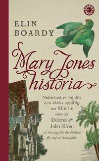 bokomslag Mary Jones historia : nedtecknad av mej själv och alldeles uppriktig. Om mitt liv samt om Dolores & John Silver så som jag fått det berättat för mej av dom själva.