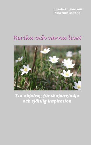 bokomslag Berika och värna livet : tio uppdrag för skaparglädje och själslig inspiration