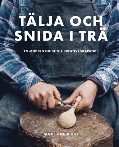 bokomslag Tälja och snida i trä : en modern guide till kreativt skapande