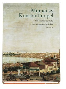 bokomslag Minnet av Konstantinopel : den osmansk-turkiska 1700-talssamlingen på Biby