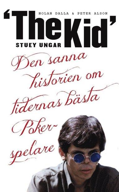"""bokomslag Stuey """"The Kid"""" Ungar : den sanna historien om tidernas bästa pokerspelare"""