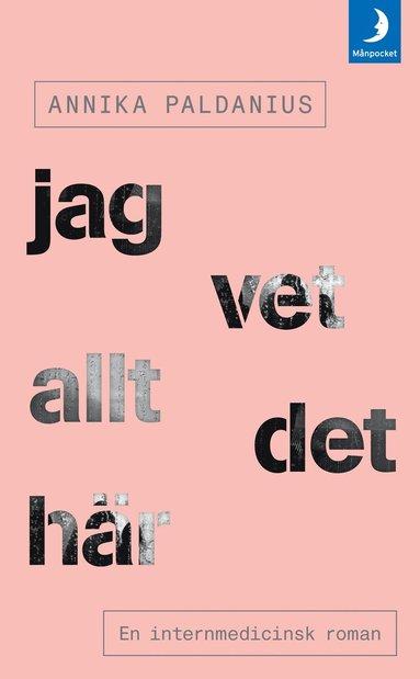 bokomslag Jag vet allt det här : en internmedicinsk roman