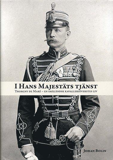 bokomslag I Hans Majestäts tjänst. Thorgny de Maré : en småländsk kavalleriöverstes liv