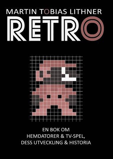 bokomslag Retro : en bok om hemdatorer och TV-spel, dess utveckling och historia